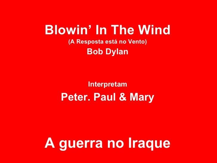 Blowin' In The Wind (A Resposta está no Vento) Bob Dylan Interpretam Peter. Paul & Mary A guerra no Iraque