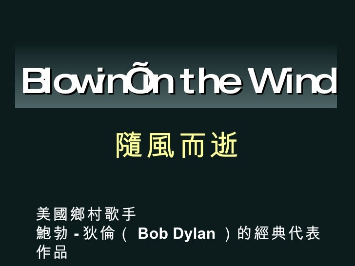 Blowin' in the Wind 隨風而逝   美國鄉村歌手 鮑勃 - 狄倫( Bob Dylan )的經典代表作品