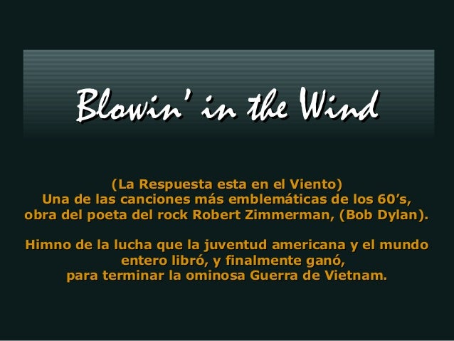 Blowin' in the Wind (La Respuesta esta en el Viento) Una de las canciones más emblemáticas de los 60's, obra del poeta del...