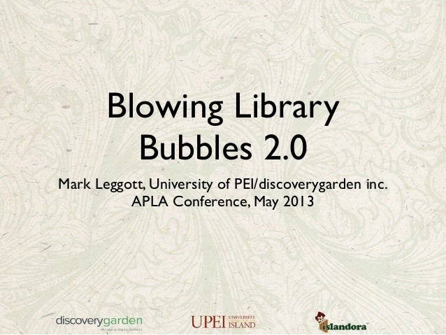 Blowing LibraryBubbles 2.0Mark Leggott, University of PEI/discoverygarden inc.APLA Conference, May 2013