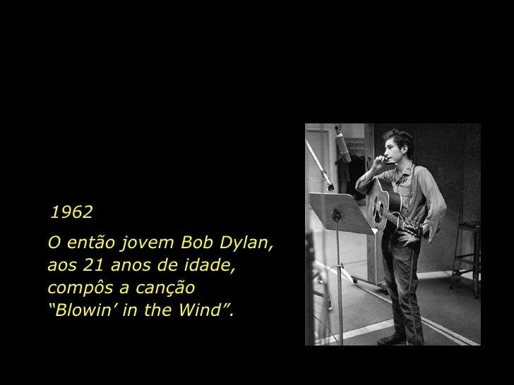 """1962 O então jovem Bob Dylan, aos 21 anos de idade, compôs a canção  """"Blowin' in the Wind""""."""