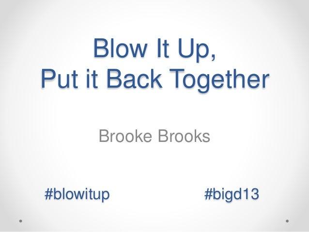 Blow It Up,  Put it Back Together  Brooke Brooks  #blowitup #bigd13