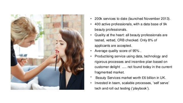 • 200k services to date (launched November 2013). • 400 active professionals, with a data base of 9k beauty professionals....