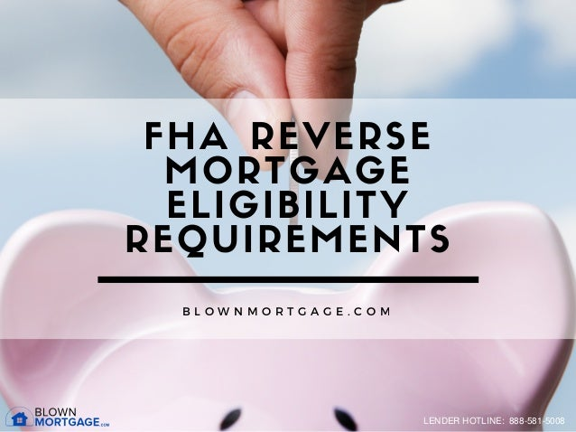 FHA REVERSE MORTGAGE ELIGIBILITY REQUIREMENTS B L O W N M O R T G A G E . C O M LENDER HOTLINE: 888-581-5008