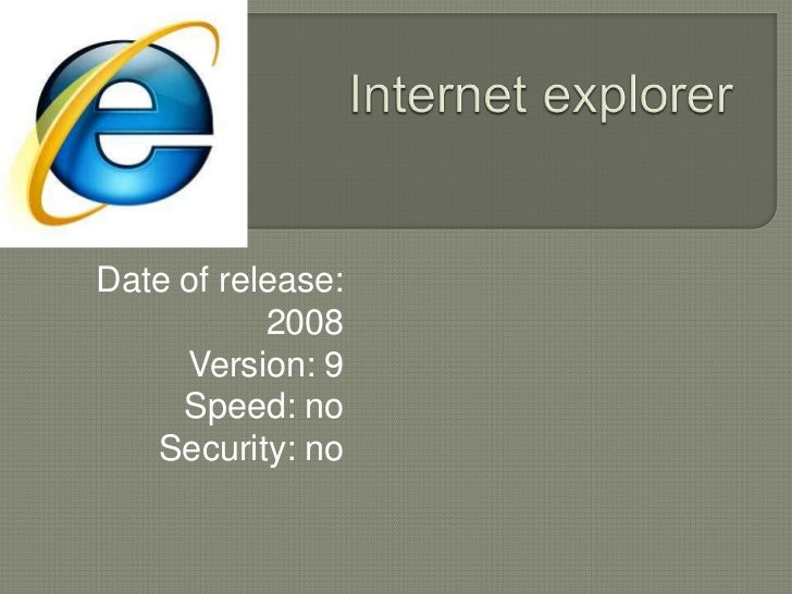 Internet explorer<br />Date of release:    2008<br />Version: 9<br />Speed: no<br />Security: no<br />
