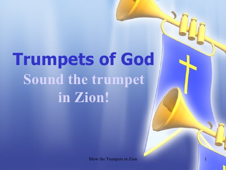 Trumpets of God Sound the trumpet in Zion! Blow the Trumpets in Zion