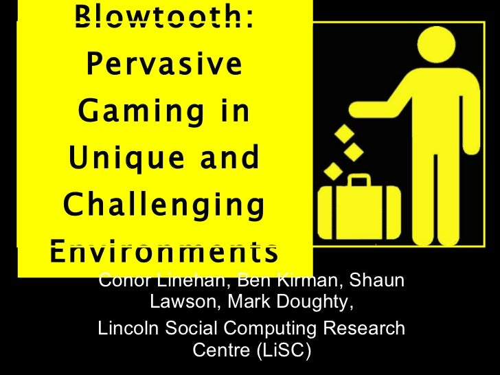 Blowtooth: Pervasive Gaming in Unique and Challenging Environments Conor Linehan, Ben Kirman, Shaun Lawson, Mark Doughty, ...