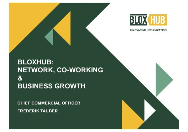 INNOVATING URBANIZATION BLOXHUB: NETWORK, CO-WORKING & BUSINESS GROWTH CHIEF COMMERCIAL OFFICER FREDERIK TAUBER