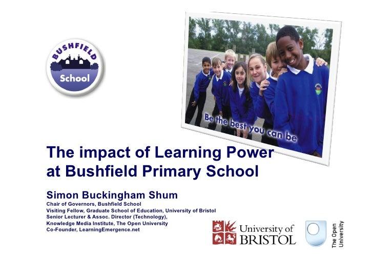 The impact of Learning Powerat Bushfield Primary SchoolSimon Buckingham ShumChair of Governors, Bushfield SchoolVisiting F...