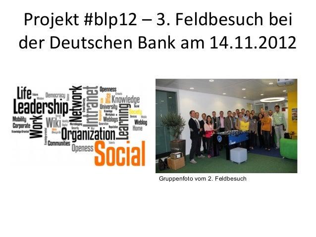 Projekt #blp12 – 3. Feldbesuch beider Deutschen Bank am 14.11.2012                 Gruppenfoto vom 2. Feldbesuch