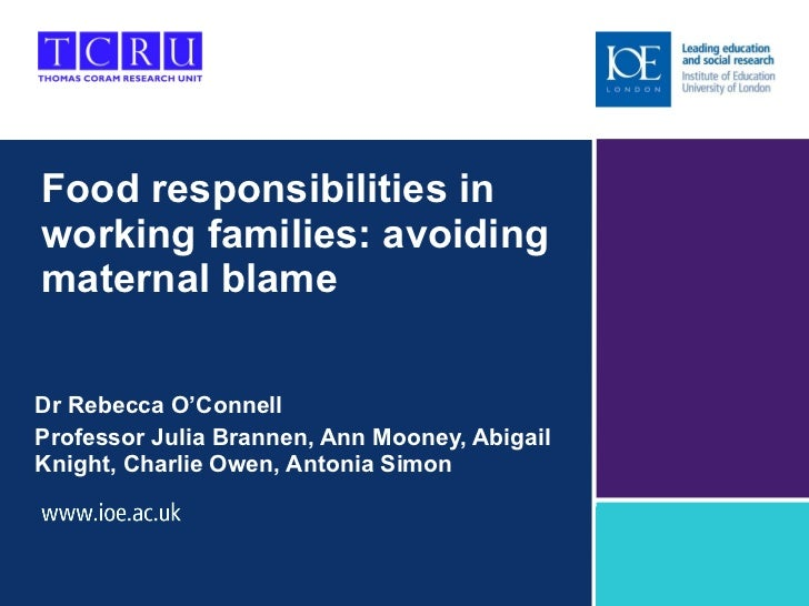 Food responsibilities in working families: avoiding maternal blame Dr Rebecca O 'Connell Professor Julia Brannen, Ann Moon...