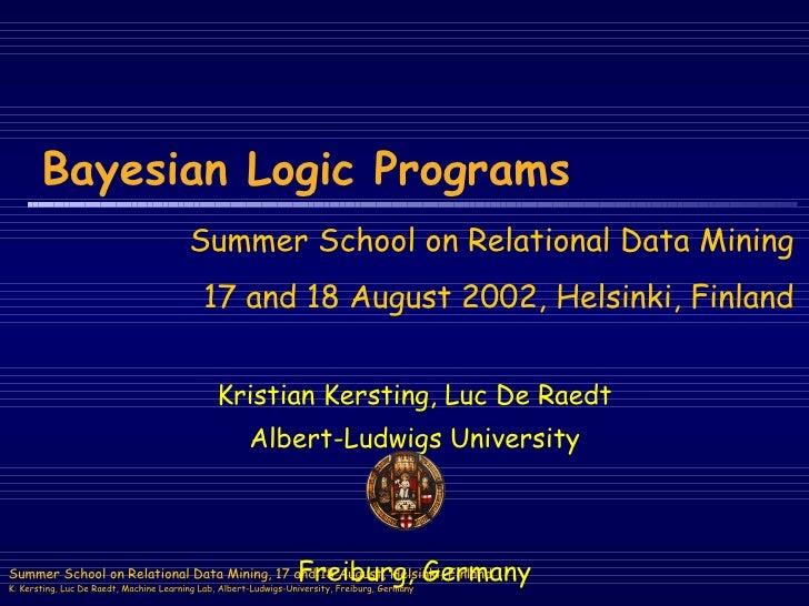 Bayesian Logic Programs Kristian Kersting, Luc De Raedt Albert-Ludwigs University Freiburg, Germany Summer School on Relat...