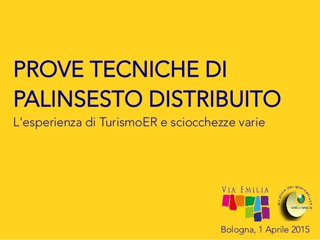 Bologna, 1 Aprile 2015 PROVE TECNICHE DI PALINSESTO DISTRIBUITO L'esperienza di TurismoER e sciocchezze varie