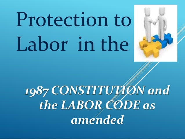 Protection to Labor in the 1987 CONSTITUTION and the LABOR CODE as amended