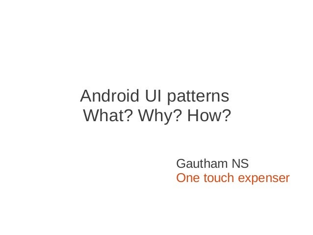 Android UI patternsWhat? Why? How?            Gautham NS            One touch expenser