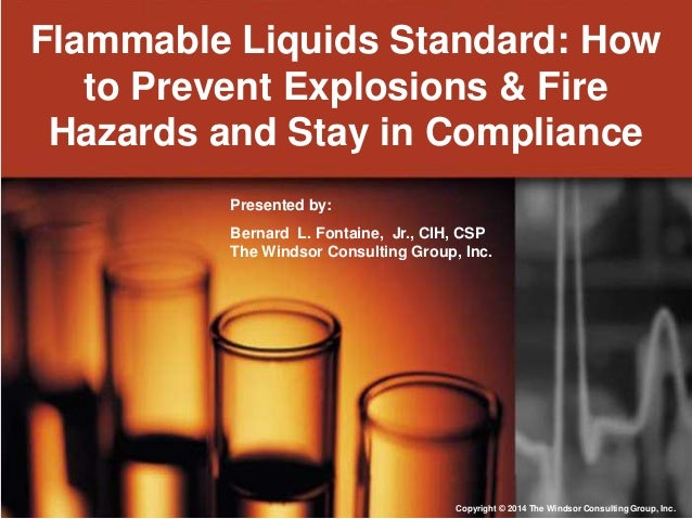 Flammable Liquids Standard: How to Prevent Explosions & Fire Hazards and Stay in Compliance Presented by: Bernard L. Fonta...