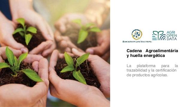 Cadena Agroalimentária y huella energética La plataforma para la trazabilidad y la certificación de productos agrícolas.