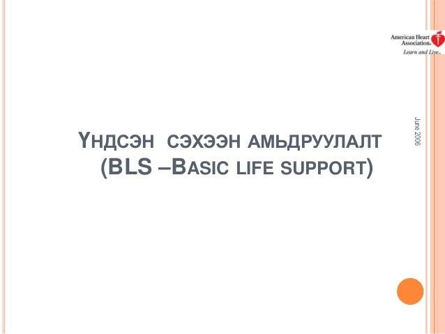 June 2006  ҮНДСЭН СЭХЭЭН АМЬДРУУЛАЛТ (BLS –BASIC LIFE SUPPORT)