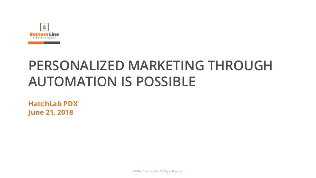 ©2018 - Confidential - All Rights Reserved PERSONALIZED MARKETING THROUGH AUTOMATION IS POSSIBLE HatchLab PDX June 21, 2018