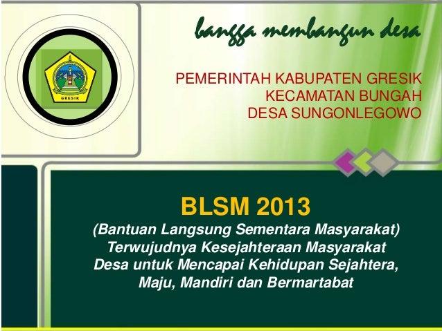 bangga membangun desa PEMERINTAH KABUPATEN GRESIK KECAMATAN BUNGAH DESA SUNGONLEGOWO BLSM 2013 (Bantuan Langsung Sementara...