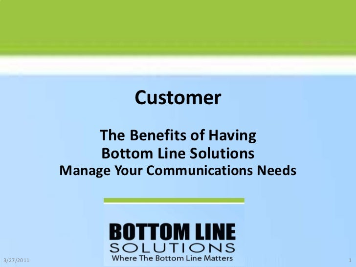 Customer<br />The Benefits of Having Bottom Line SolutionsManage Your Communications Needs<br />10/22/2010<br />1<br />