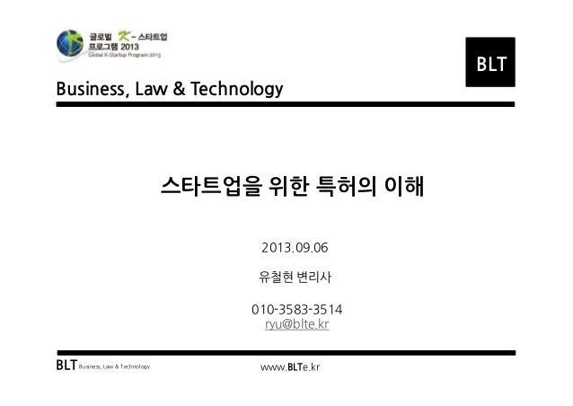 Business, Law & Technology BLT BLTBusiness, Law & Technology www.BLTe.kr 스타트업을 위한 특허의 이해 2013.09.06 유철현 변리사 010-3583-3514 ...