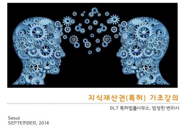 BLT patent & law firm  지식재산권(특허) 기초강의  BLT 특허법률사무소, 엄정핚 변리사  Seoul  SEPTEMBER, 2014