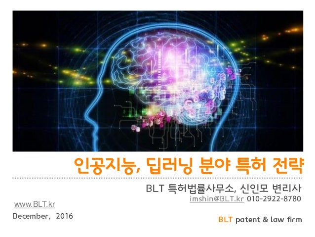 BLT patent & law firm 인공지능, 딥러닝 분야 특허 전략 BLT 특허법률사무소, 신인모 변리사 imshin@BLT.kr 010-2922-8780 December, 2016 www.BLT.kr