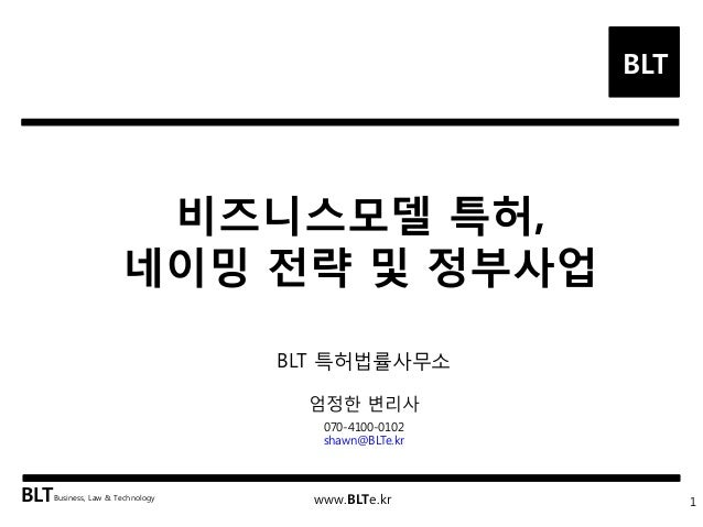 BLT  BLT  Business, Law & Technology  www.BLTe.kr  비즈니스모델 특허, 네이밍 전략 및 정부사업  1  BLT 특허법률사무소 엄정한 변리사  070-4100-0102  shawn@...