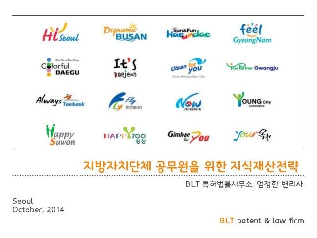 BLT patent & law firm  지방자치단체 공무원을 위핚 지식재산젂략  BLT 특허법률사무소, 엄정핚 변리사  Seoul  October, 2014