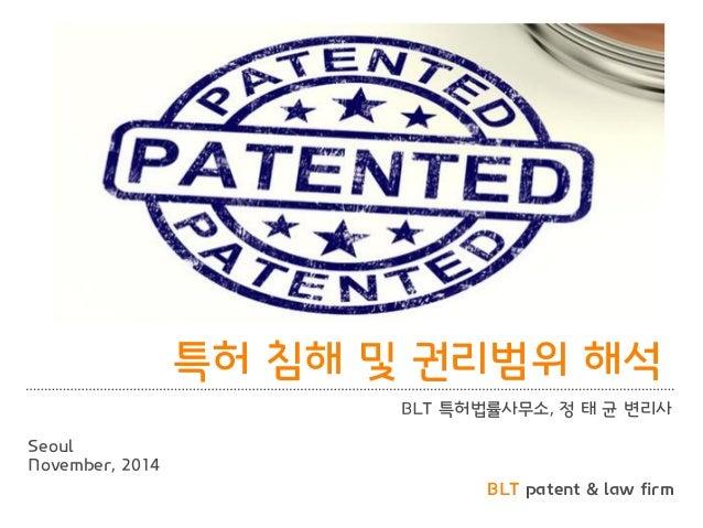 BLT patent & law firm  특허 침해 및 권리범위 해석  BLT 특허법률사무소, 정 태 균 변리사  Seoul  November, 2014