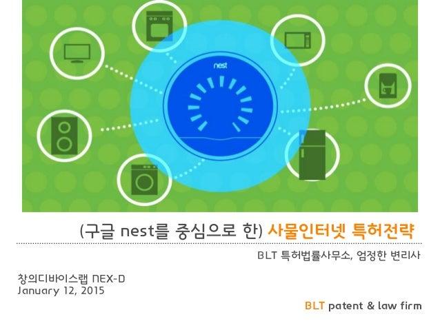 BLT patent & law firm (구글 nest를 중심으로 한) 사물인터넷 특허전략 BLT 특허법률사무소, 엄정한 변리사 창의디바이스랩 NEX-D January 12, 2015