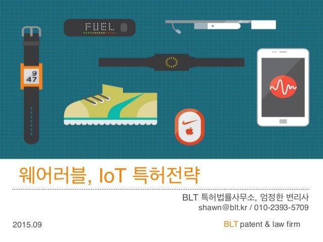 BLT patent & law firm 웨어러블, IoT 특허전략 BLT 특허법률사무소, 엄정한 변리사 shawn@blt.kr / 010-2393-5709 2015.09