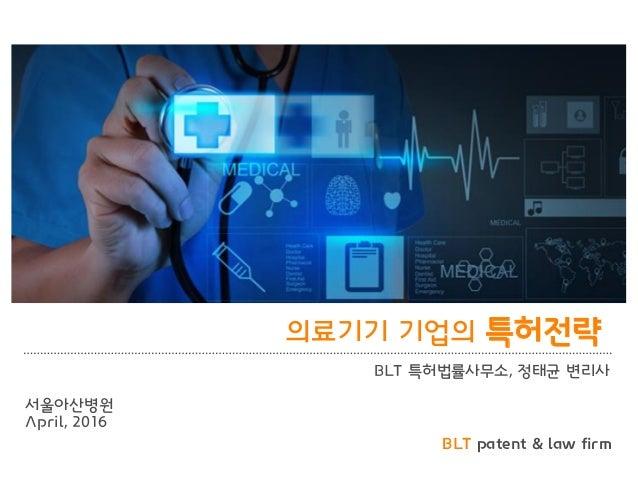BLT patent & law firm 의료기기 기업의 특허전략 BLT 특허법률사무소, 정태균 변리사 서울아산병원 April, 2016