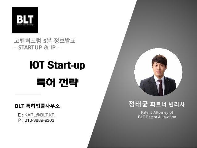 E : KARL@BLT.KR P : 010-3889-9303 BLT 특허법률사무소 고벤처포럼 5분 정보발표 - STARTUP & IP - IOT Start-up 특허 전략 Patent Attorney of BLT Pat...