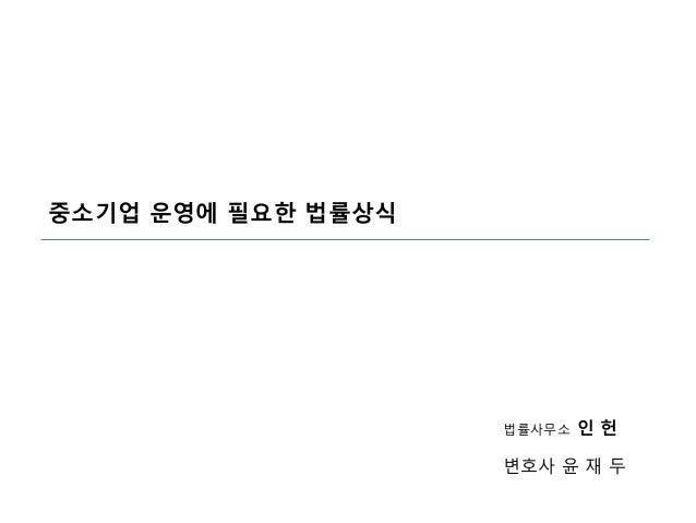 중소기업 운영에 필요한 법률상식 법률사무소 인 헌 변호사 윤 재 두
