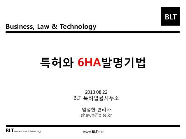 Business, Law & Technology BLT BLTBusiness, Law & Technology www.BLTe.kr 특허와 6HA발명기법 2013.08.22 BLT 특허법률사무소 엄정한 변리사 shawn@...