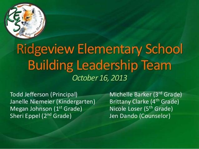 Ridgeview Elementary School Building Leadership Team October 16, 2013 Todd Jefferson (Principal) Janelle Niemeier (Kinderg...