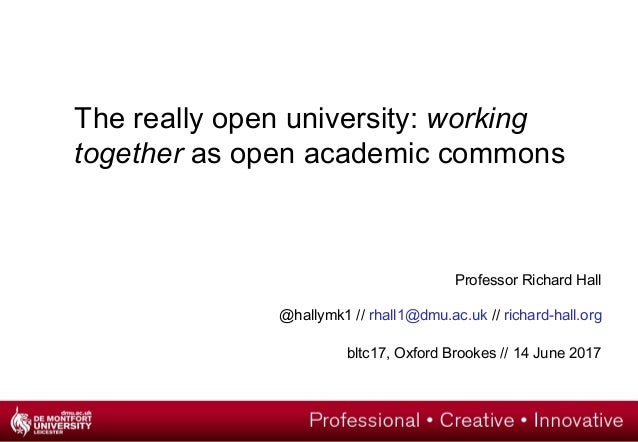 The really open university: working together as open academic commons Professor Richard Hall @hallymk1 // rhall1@dmu.ac.uk...