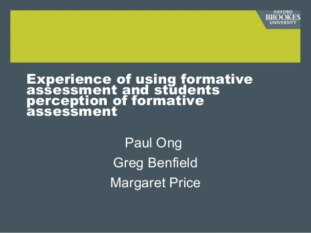 Experience of using formative assessment and students perception of formative assessment Paul Ong Greg Benfield Margaret P...