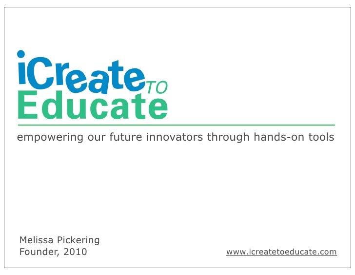 empowering our future innovators through hands-on toolsMelissa PickeringFounder, 2010                       www.icreatetoe...