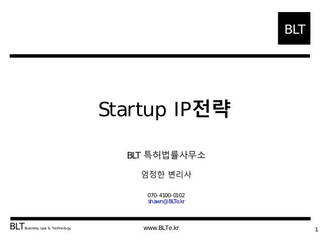 BLT BLTBusiness, Law & Technology www.BLTe.kr Startup IP 1 BLT 070-4100-0102 shawn@BLTe.kr