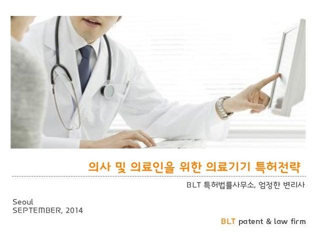BLT patent & law firm  의사 및 의료인을 위한 의료기기 특허전략  BLT 특허법률사무소, 엄정한 변리사  Seoul  SEPTEMBER, 2014