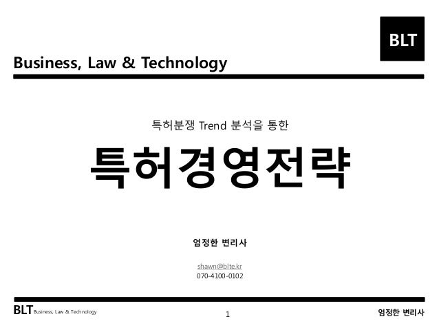 Business, Law & Technology  BLT  특허분쟁 Trend 분석을 통한  특허경영전략  엄정한 변리사  shawn@blte.kr  070-4100-0102  BLTBusiness, Law & Tech...