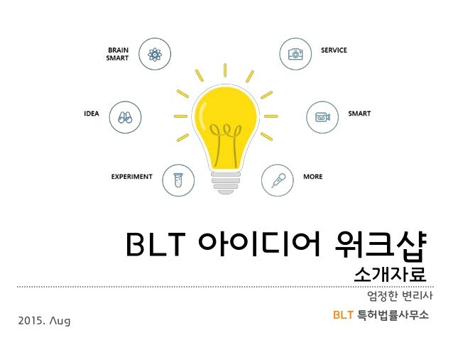 BLT 특허법률사무소 BLT 아이디어 워크샵 소개자료 엄정한 변리사 2015. Aug