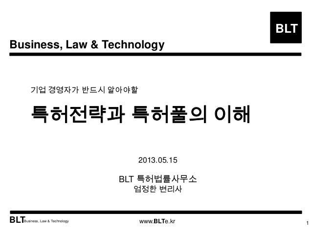 Business, Law & TechnologyBLTBLTBusiness, Law & Technology www.BLTe.kr기업 경영자가 반드시 알아야할특허전략과 특허풀의 이해12013.05.15BLT 특허법률사무소엄...
