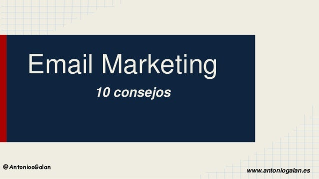 www.antoniogalan.es @AntoniooGalan Email Marketing 10 consejos