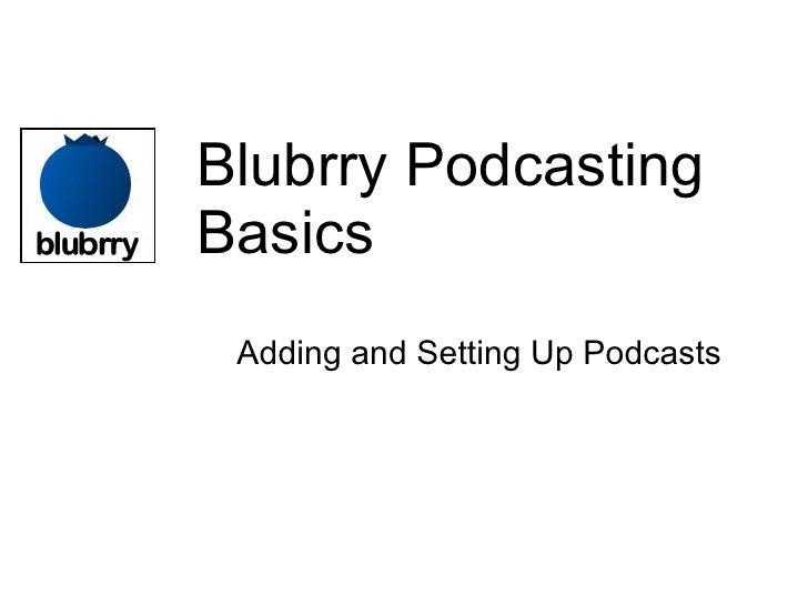 Blubrry Podcasting Basics <ul><ul><li>Adding and Setting Up Podcasts </li></ul></ul>