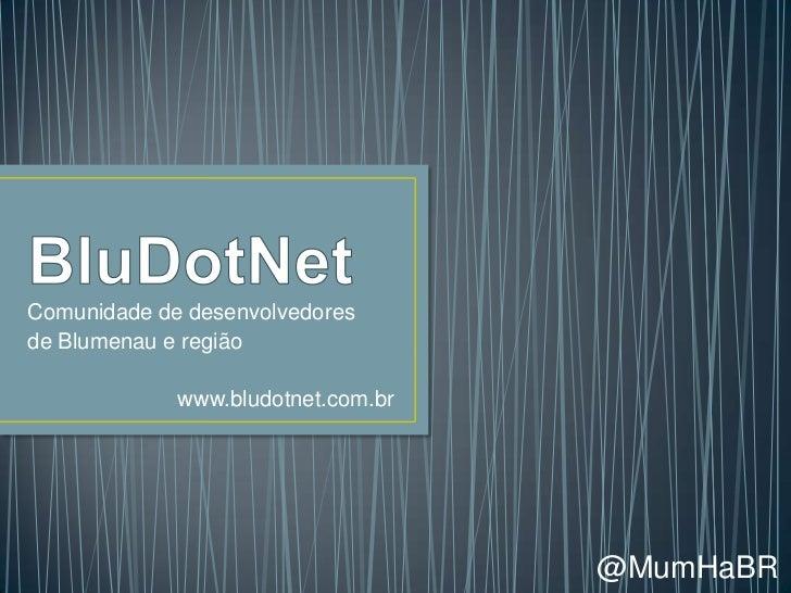 Comunidade de desenvolvedoresde Blumenau e região             www.bludotnet.com.br                                    @Mum...