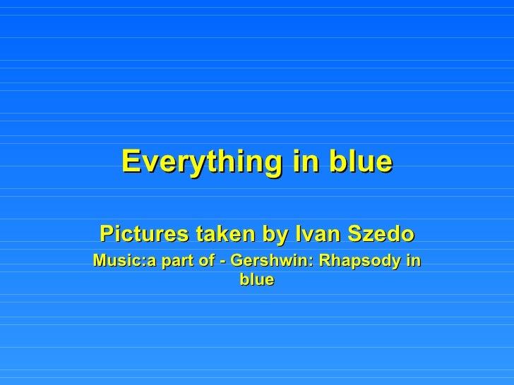 Everything in blue Pictures taken by Ivan Szedo Music:a part of - Gershwin: Rhapsody in blue